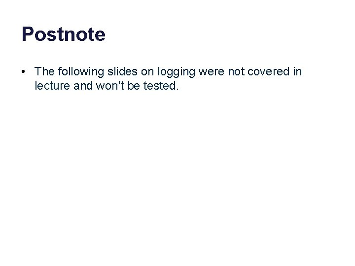 Postnote • The following slides on logging were not covered in lecture and won't