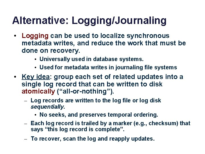 Alternative: Logging/Journaling • Logging can be used to localize synchronous metadata writes, and reduce