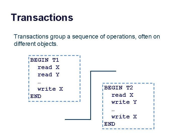 Transactions group a sequence of operations, often on different objects. BEGIN T 1 read