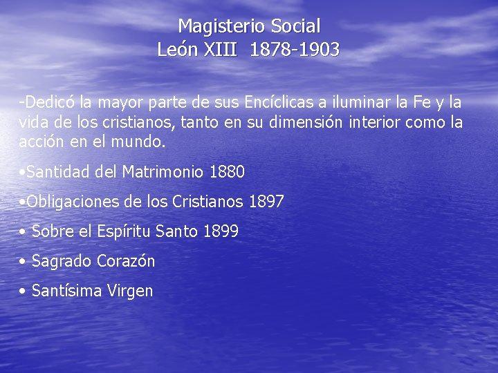 Magisterio Social León XIII 1878 -1903 -Dedicó la mayor parte de sus Encíclicas a
