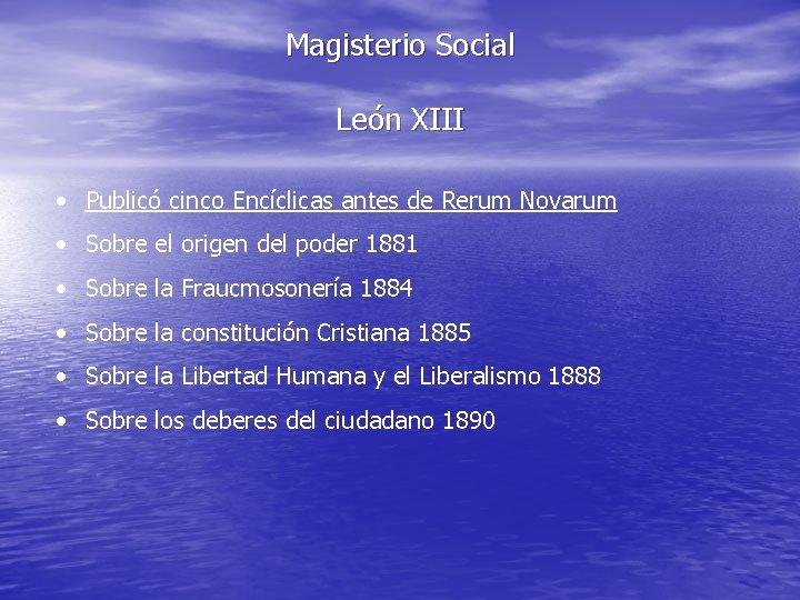 Magisterio Social León XIII • Publicó cinco Encíclicas antes de Rerum Novarum • Sobre