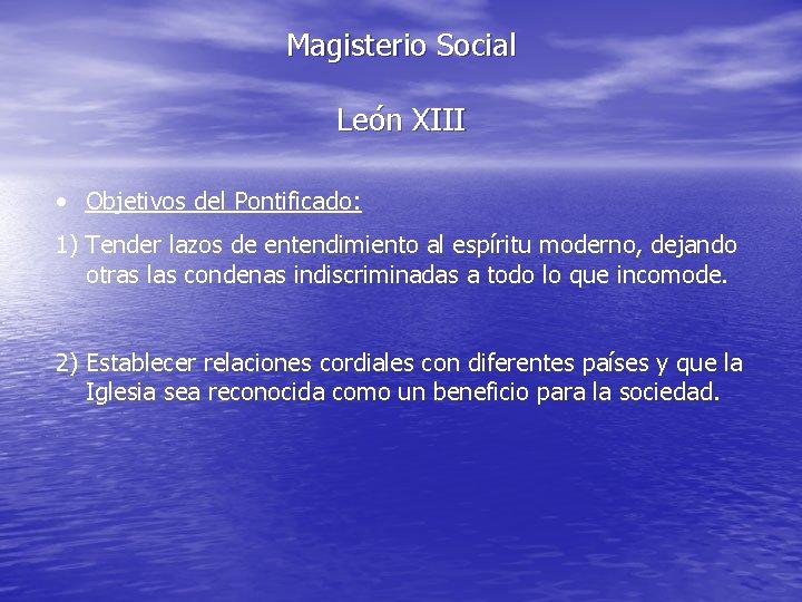 Magisterio Social León XIII • Objetivos del Pontificado: 1) Tender lazos de entendimiento al