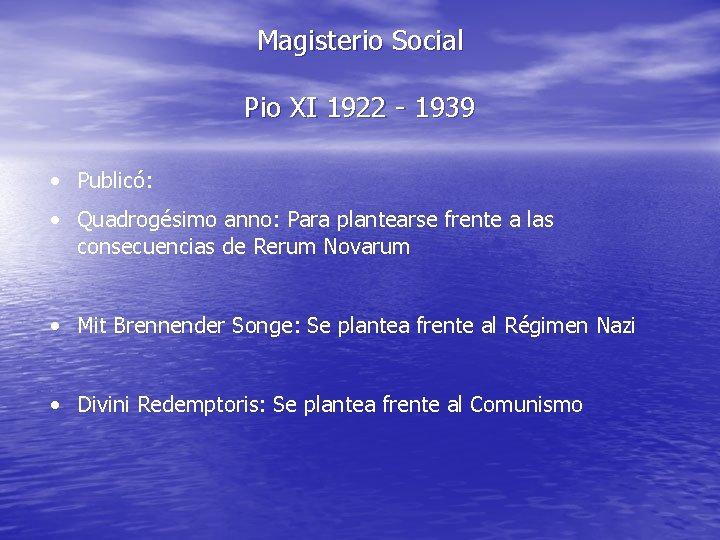 Magisterio Social Pio XI 1922 - 1939 • Publicó: • Quadrogésimo anno: Para plantearse