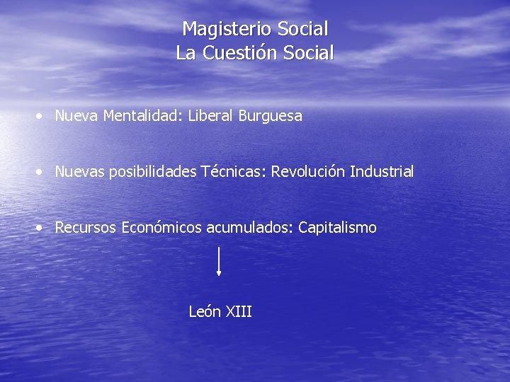 Magisterio Social La Cuestión Social • Nueva Mentalidad: Liberal Burguesa • Nuevas posibilidades Técnicas: