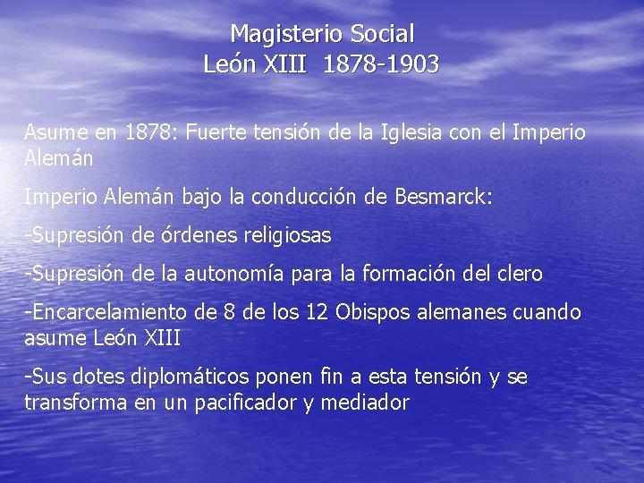 Magisterio Social León XIII 1878 -1903 Asume en 1878: Fuerte tensión de la Iglesia