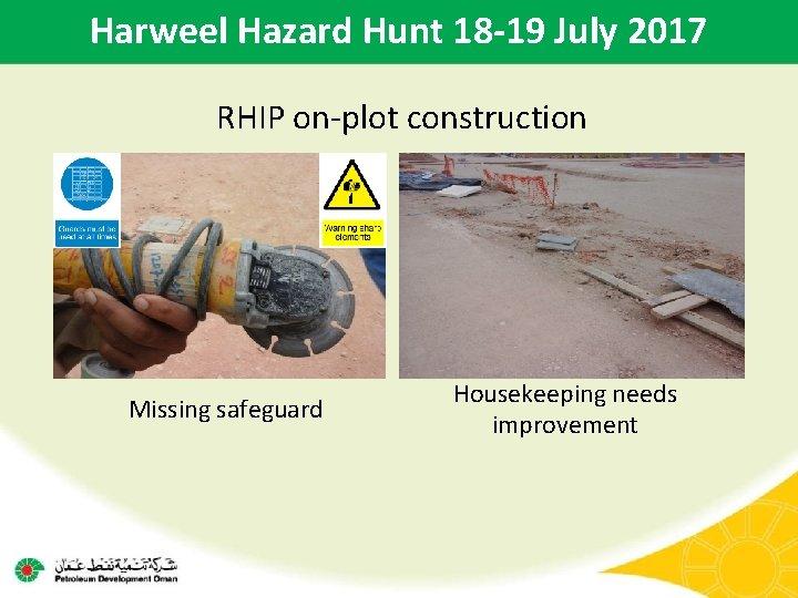 Harweel Hazard Hunt 18 -19 July 2017 RHIP on-plot construction Missing safeguard Housekeeping needs