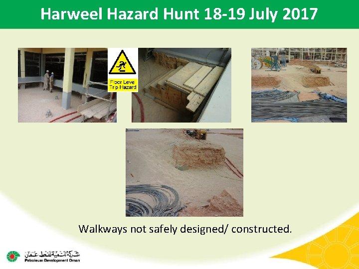 Harweel Hazard Hunt 18 -19 July 2017 Walkways not safely designed/ constructed.