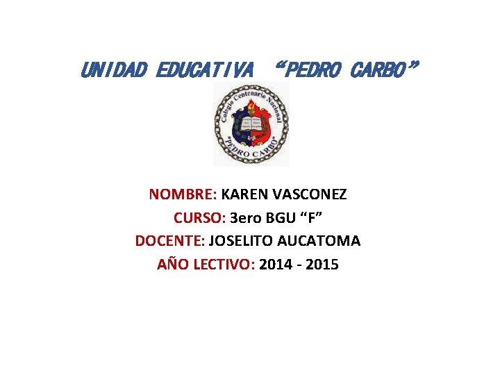 """UNIDAD EDUCATIVA """"PEDRO CARBO"""" NOMBRE: KAREN VASCONEZ CURSO: 3 ero BGU """"F"""" DOCENTE: JOSELITO"""