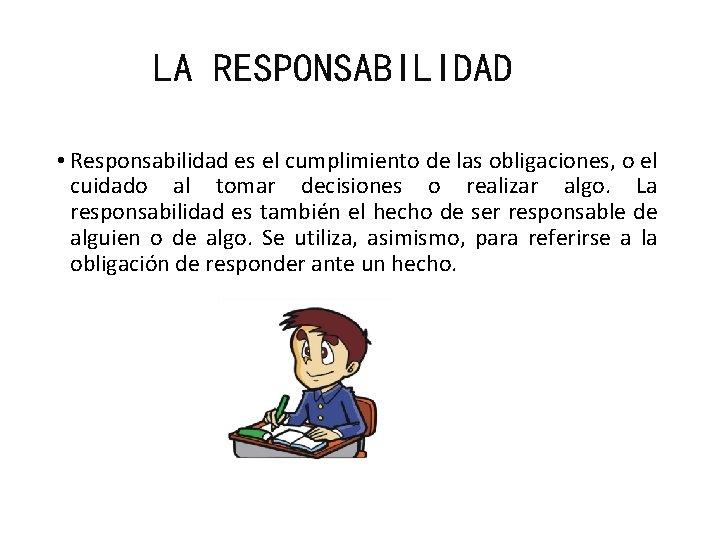 LA RESPONSABILIDAD • Responsabilidad es el cumplimiento de las obligaciones, o el cuidado al