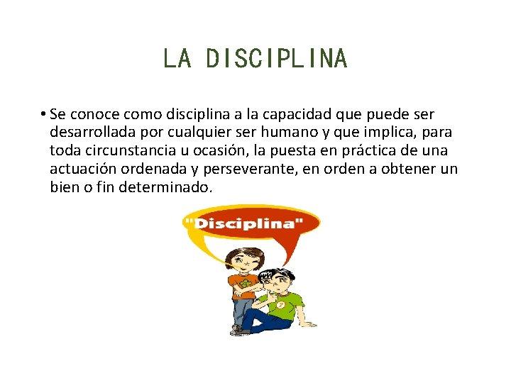 LA DISCIPLINA • Se conoce como disciplina a la capacidad que puede ser desarrollada