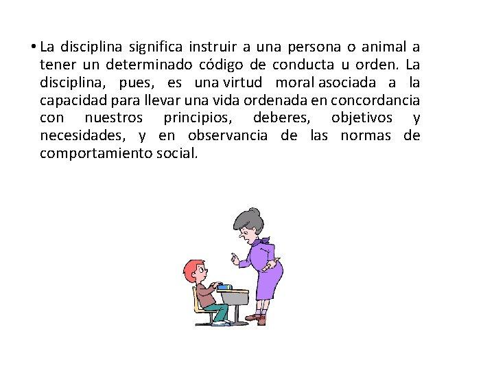 • La disciplina significa instruir a una persona o animal a tener un