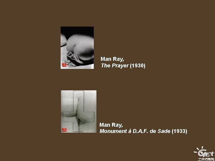 Man Ray, The Prayer (1930) Man Ray, Monument á D. A. F. de Sade