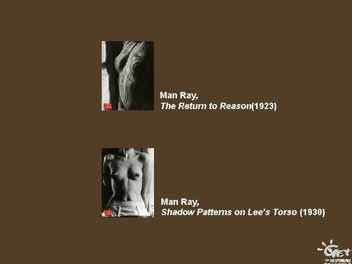 Man Ray, The Return to Reason(1923) Man Ray, Shadow Patterns on Lee's Torso (1930)