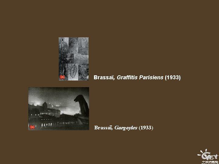 Brassaï, Graffitis Parisiens (1933) Brassaï, Gargoyles (1933)