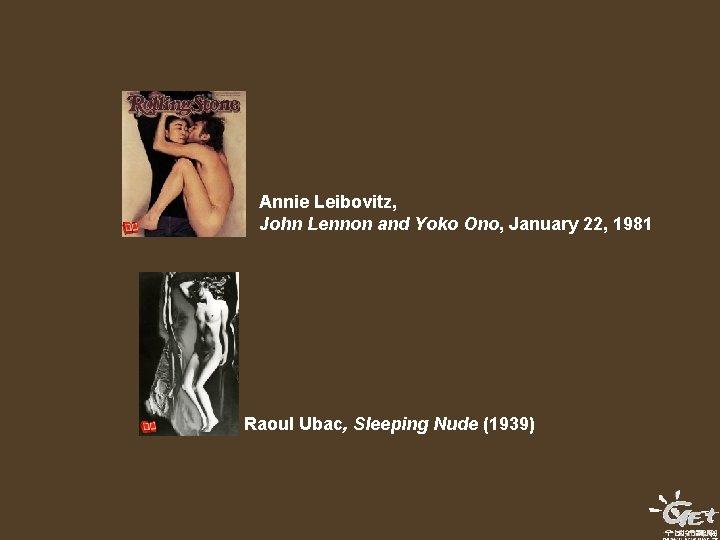 Annie Leibovitz, John Lennon and Yoko Ono, January 22, 1981 Raoul Ubac, Sleeping Nude