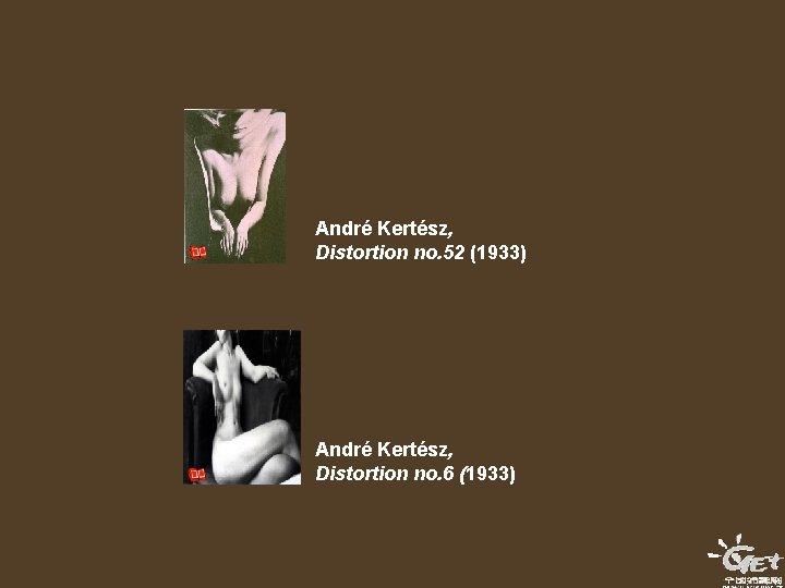 André Kertész, Distortion no. 52 (1933) André Kertész, Distortion no. 6 (1933)