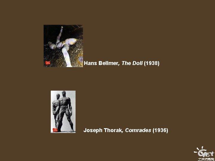 Hans Bellmer, The Doll (1938) Joseph Thorak, Comrades (1936)