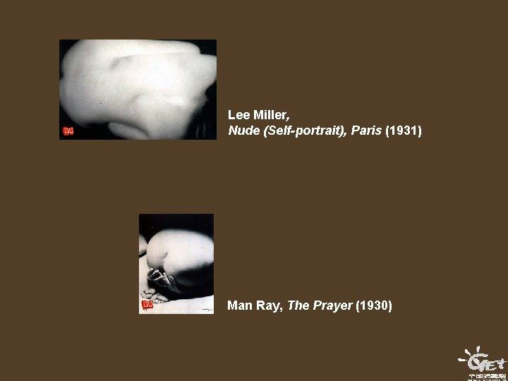 Lee Miller, Nude (Self-portrait), Paris (1931) Man Ray, The Prayer (1930)