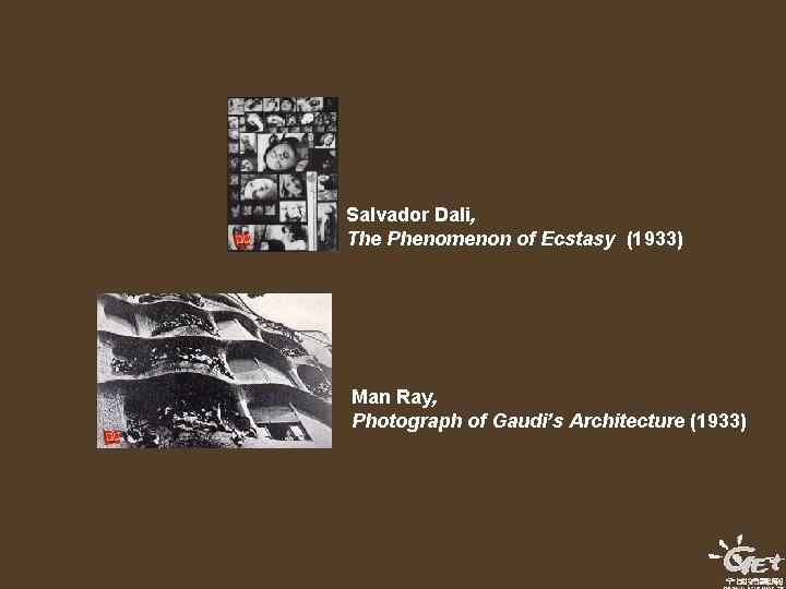 Salvador Dali, The Phenomenon of Ecstasy (1933) Man Ray, Photograph of Gaudi's Architecture (1933)