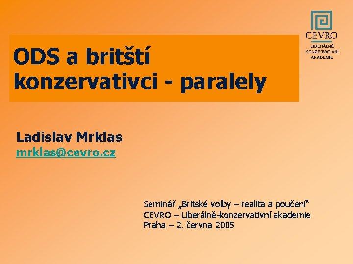 """ODS a britští konzervativci - paralely Ladislav Mrklas mrklas@cevro. cz Seminář """"Britské volby –"""