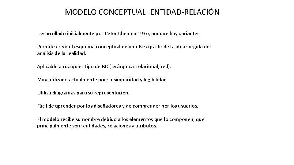 MODELO CONCEPTUAL: ENTIDAD-RELACIÓN Desarrollado inicialmente por Peter Chen en 1976, aunque hay variantes. Permite