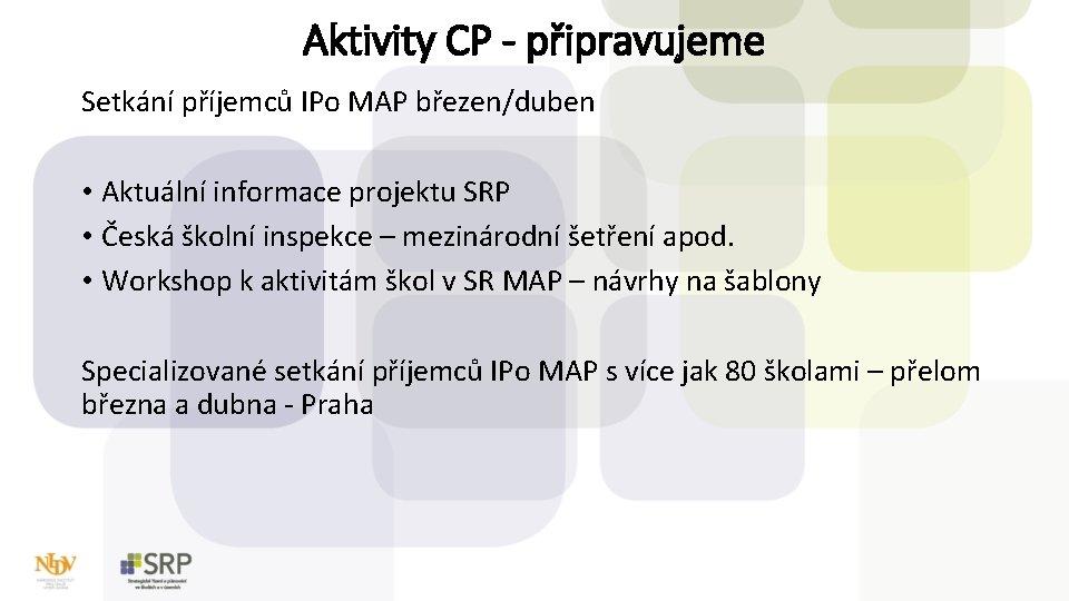 Aktivity CP - připravujeme Setkání příjemců IPo MAP březen/duben • Aktuální informace projektu SRP