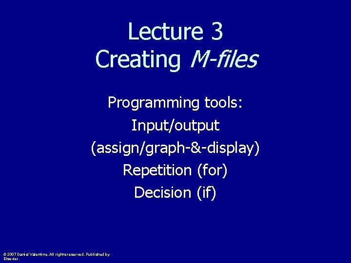 Lecture 3 Creating M-files Programming tools: Input/output (assign/graph-&-display) Repetition (for) Decision (if) © 2007