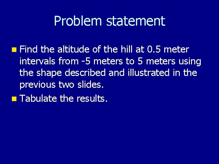 Problem statement n Find the altitude of the hill at 0. 5 meter intervals