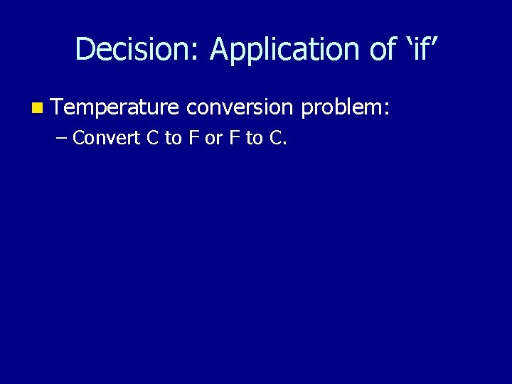Decision: Application of 'if' n Temperature conversion problem: – Convert C to F or