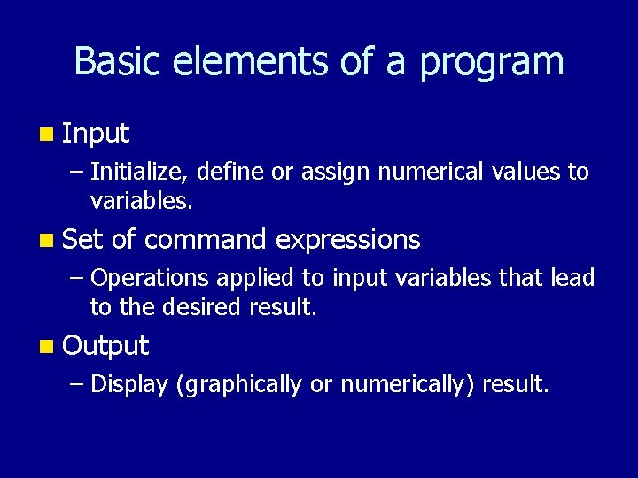 Basic elements of a program n Input – Initialize, define or assign numerical values
