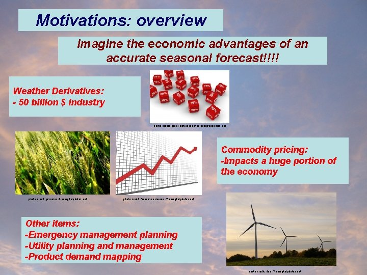 Motivations: overview Imagine the economic advantages of an accurate seasonal forecast!!!! Weather Derivatives: -