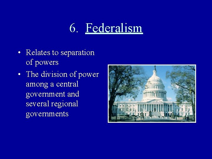 6. Federalism • Relates to separation of powers • The division of power among
