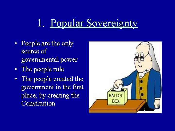 1. Popular Sovereignty • People are the only source of governmental power • The