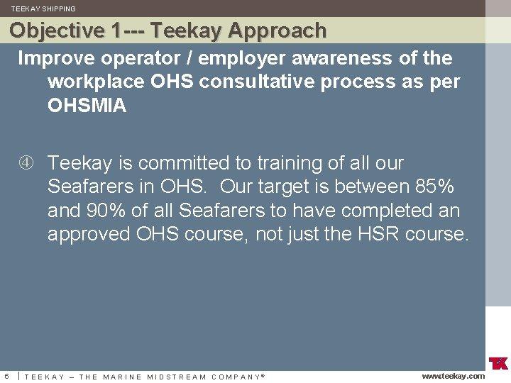 TEEKAY SHIPPING Objective 1 --- Teekay Approach Improve operator / employer awareness of the