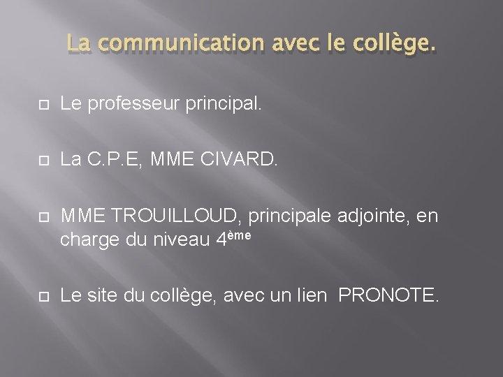 La communication avec le collège. Le professeur principal. La C. P. E, MME CIVARD.