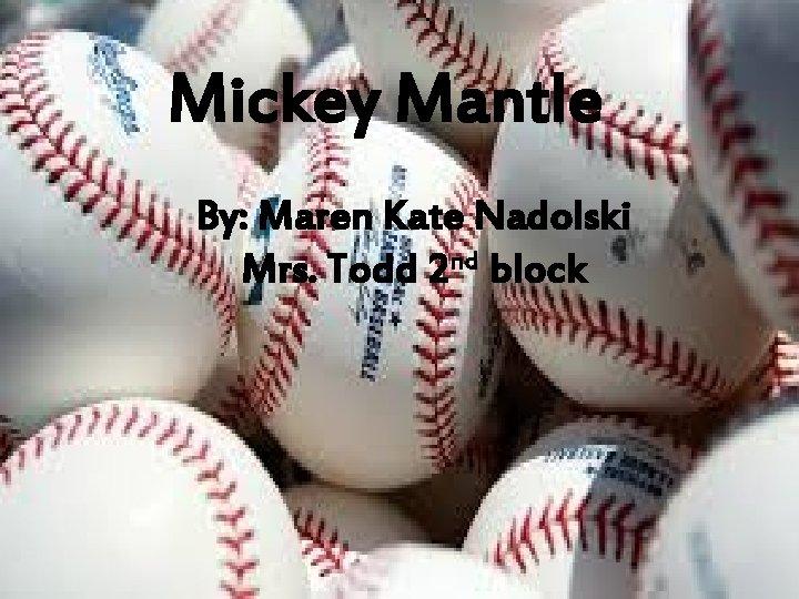 Mickey Mantle By: Maren Kate Nadolski Mrs. Todd 2 nd block