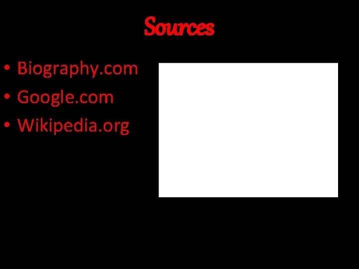 Sources • Biography. com • Google. com • Wikipedia. org