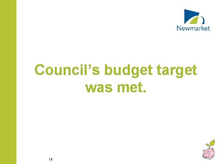 Council's budget target was met. 14
