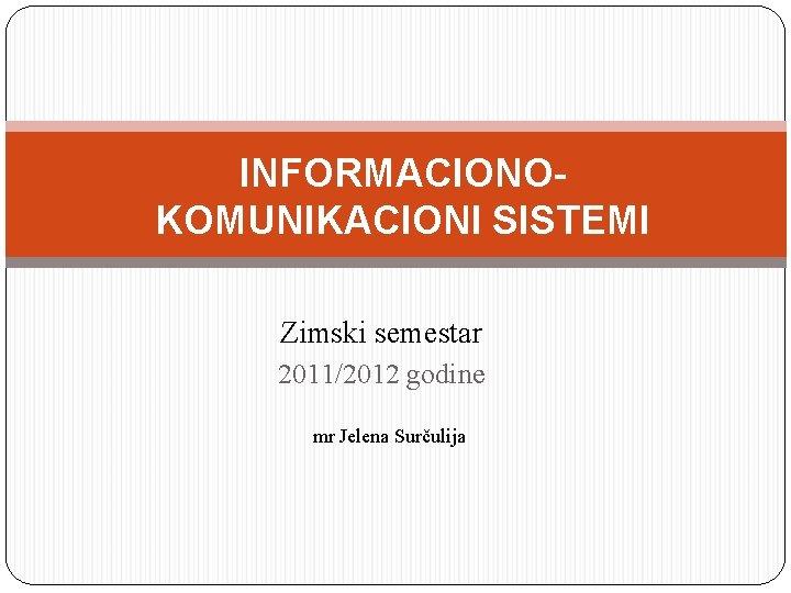 INFORMACIONOKOMUNIKACIONI SISTEMI Zimski semestar 2011/2012 godine mr Jelena Surčulija