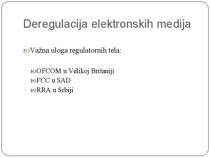 Deregulacija elektronskih medija Važna uloga regulatornih tela: OFCOM u Velikoj Britaniji FCC u SAD