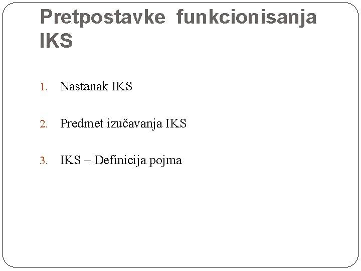 Pretpostavke funkcionisanja IKS 1. Nastanak IKS 2. Predmet izučavanja IKS 3. IKS – Definicija