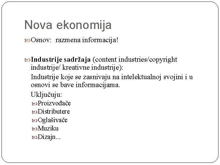 Nova ekonomija Osnov: razmena informacija! Industrije sadržaja (content industries/copyright industrije/ kreativne industrije): Industrije koje