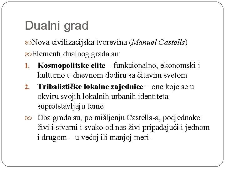 Dualni grad Nova civilizacijska tvorevina (Manuel Castells) Elementi dualnog grada su: Kosmopolitske elite –