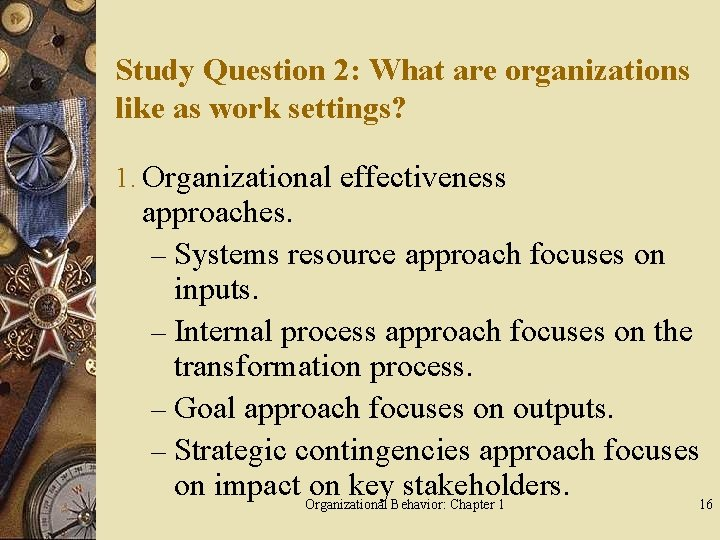 Study Question 2: What are organizations like as work settings? 1. Organizational effectiveness approaches.