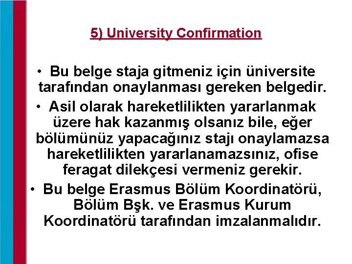 5) University Confirmation • Bu belge staja gitmeniz için üniversite tarafından onaylanması gereken belgedir.