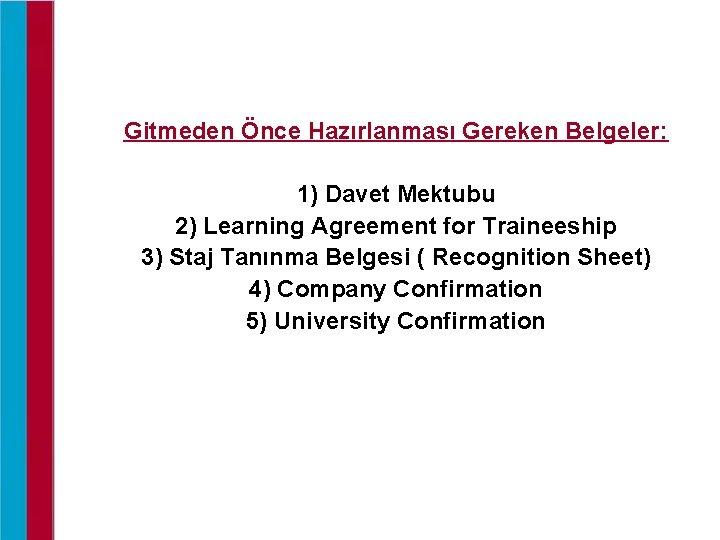 Gitmeden Önce Hazırlanması Gereken Belgeler: 1) Davet Mektubu 2) Learning Agreement for Traineeship 3)