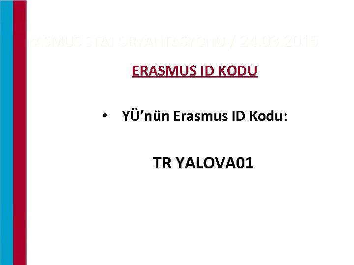 ERASMUS STAJ ORYANTASYONU / 24. 03. 2015 ERASMUS ID KODU • YÜ'nün Erasmus ID