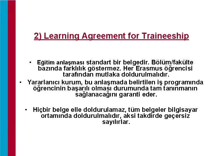 2) Learning Agreement for Traineeship • Eğitim anlaşması standart bir belgedir. Bölüm/fakülte bazında farklılık