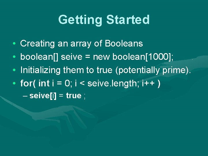 Getting Started • • Creating an array of Booleans boolean[] seive = new boolean[1000];