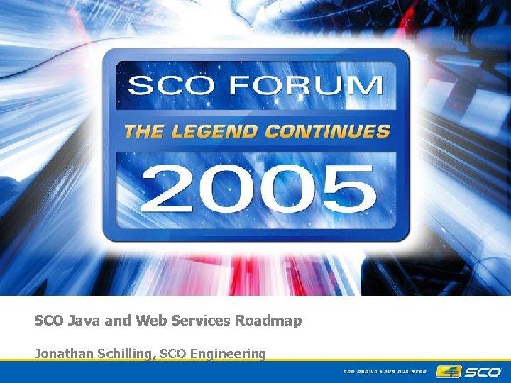 SCO Java and Web Services Roadmap Jonathan Schilling, SCO Engineering 1